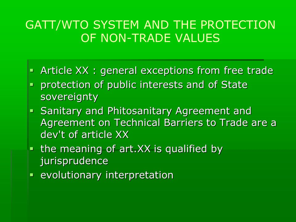 GATT/WTO SYSTEM AND THE PROTECTION OF NON-TRADE VALUES  Article XX : general exceptions from free trade  protection of public interests and of State sovereignty  Sanitary and Phitosanitary Agreement and Agreement on Technical Barriers to Trade are a dev t of article XX  the meaning of art.XX is qualified by jurisprudence  evolutionary interpretation