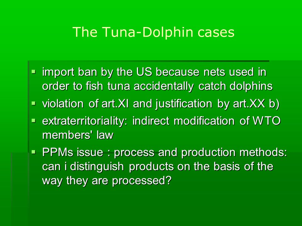 The Tuna-dolphin cases  the measure is refused : the measure is not necessary  GATT accused to be not favorable to env tal protection  a second panel created about the same problem does not rule out the possibility of extraterritorial measures