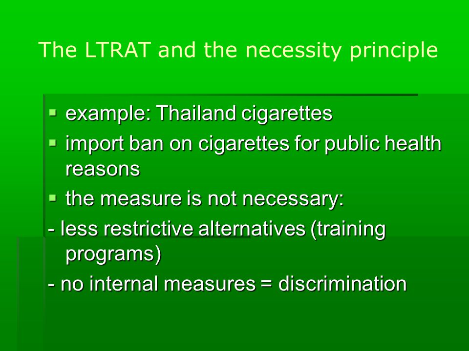 The LTRAT and the necessity principle  example: Thailand cigarettes  import ban on cigarettes for public health reasons  the measure is not necessary: - less restrictive alternatives (training programs) - no internal measures = discrimination