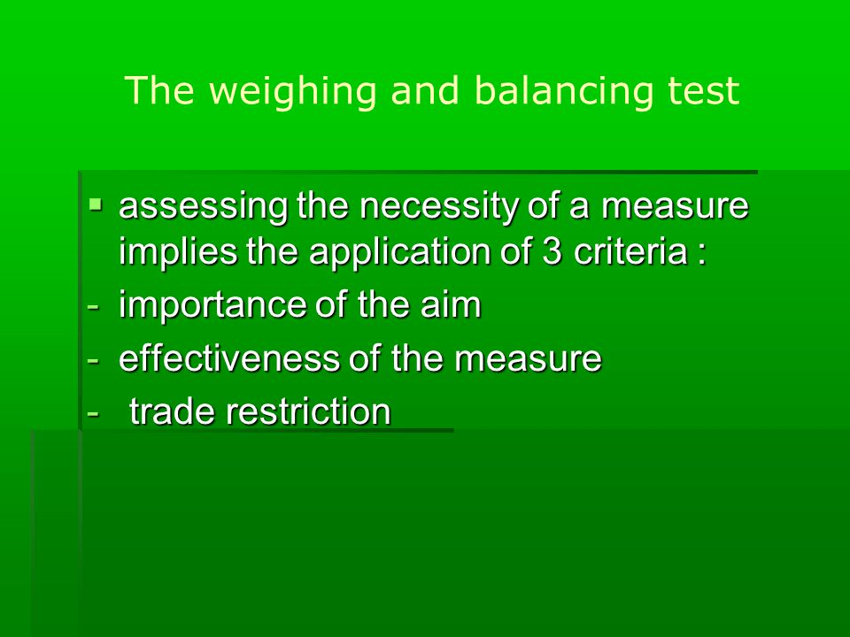 The weighing and balancing test  assessing the necessity of a measure implies the application of 3 criteria : -importance of the aim -effectiveness of the measure - trade restriction