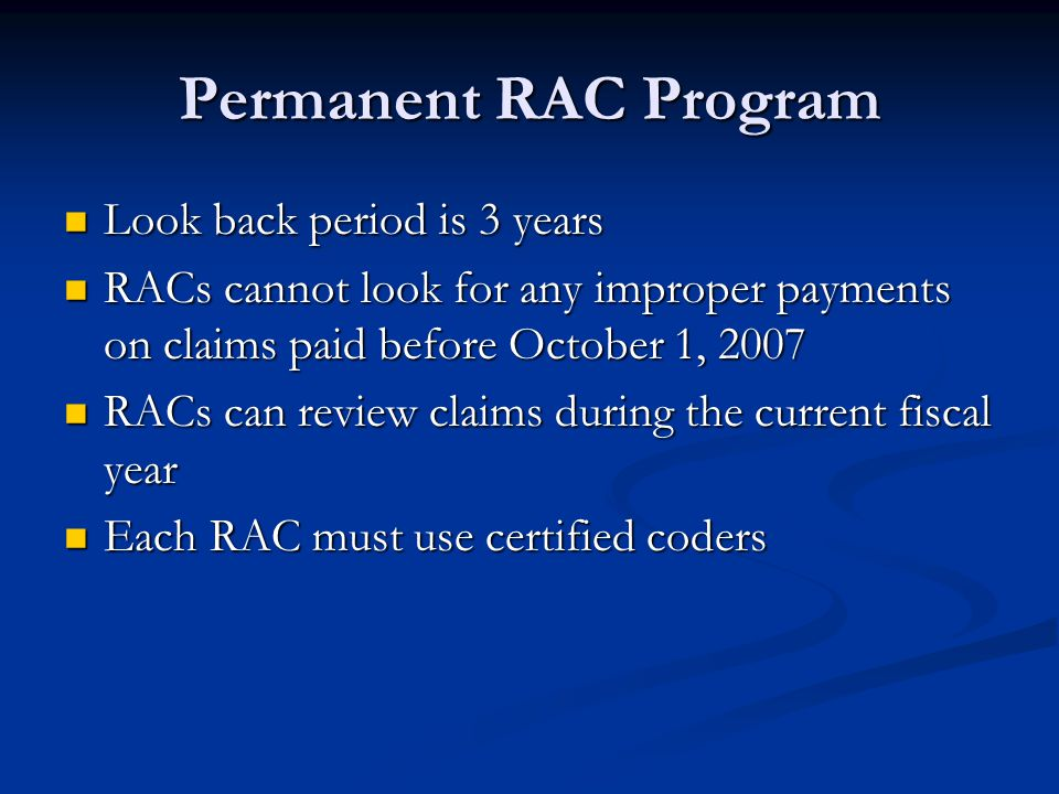 Permanent RAC Program Look back period is 3 years Look back period is 3 years RACs cannot look for any improper payments on claims paid before October 1, 2007 RACs cannot look for any improper payments on claims paid before October 1, 2007 RACs can review claims during the current fiscal year RACs can review claims during the current fiscal year Each RAC must use certified coders Each RAC must use certified coders