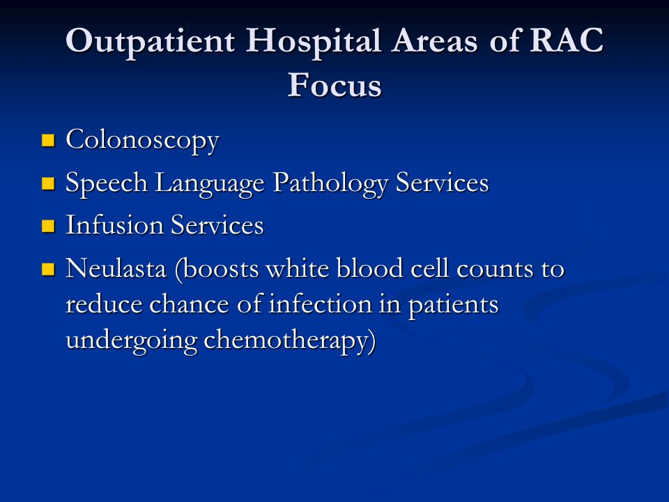 Outpatient Hospital Areas of RAC Focus Colonoscopy Colonoscopy Speech Language Pathology Services Speech Language Pathology Services Infusion Services Infusion Services Neulasta (boosts white blood cell counts to reduce chance of infection in patients undergoing chemotherapy) Neulasta (boosts white blood cell counts to reduce chance of infection in patients undergoing chemotherapy)