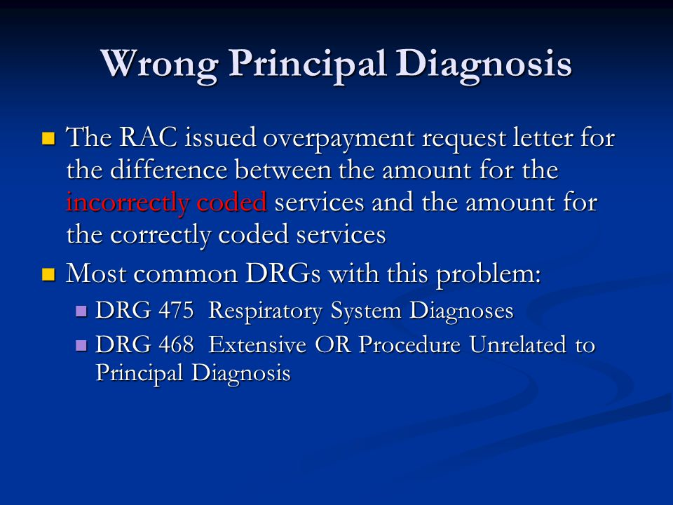 Wrong Principal Diagnosis The RAC issued overpayment request letter for the difference between the amount for the incorrectly coded services and the amount for the correctly coded services The RAC issued overpayment request letter for the difference between the amount for the incorrectly coded services and the amount for the correctly coded services Most common DRGs with this problem: Most common DRGs with this problem: DRG 475 Respiratory System Diagnoses DRG 475 Respiratory System Diagnoses DRG 468 Extensive OR Procedure Unrelated to Principal Diagnosis DRG 468 Extensive OR Procedure Unrelated to Principal Diagnosis