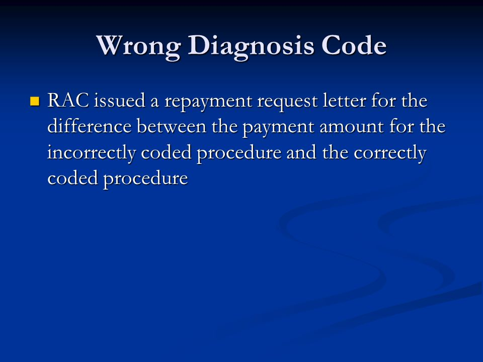 Wrong Diagnosis Code RAC issued a repayment request letter for the difference between the payment amount for the incorrectly coded procedure and the correctly coded procedure RAC issued a repayment request letter for the difference between the payment amount for the incorrectly coded procedure and the correctly coded procedure