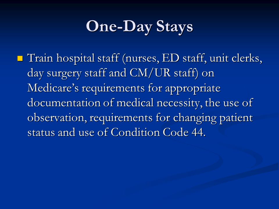 One-Day Stays Train hospital staff (nurses, ED staff, unit clerks, day surgery staff and CM/UR staff) on Medicare's requirements for appropriate documentation of medical necessity, the use of observation, requirements for changing patient status and use of Condition Code 44.