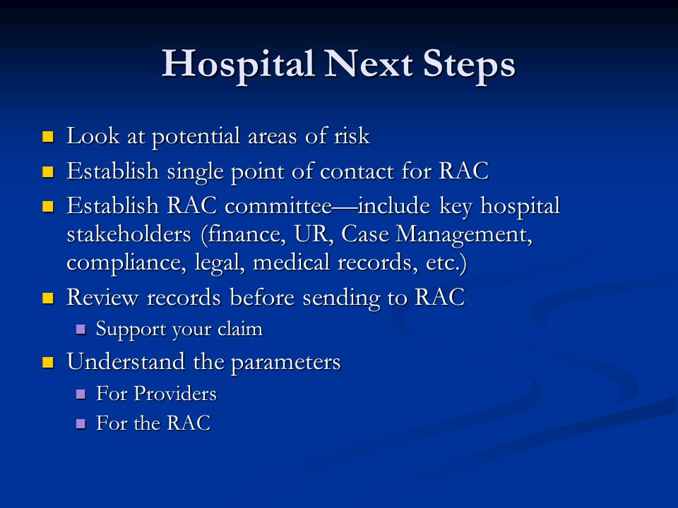 Hospital Next Steps Look at potential areas of risk Look at potential areas of risk Establish single point of contact for RAC Establish single point of contact for RAC Establish RAC committee—include key hospital stakeholders (finance, UR, Case Management, compliance, legal, medical records, etc.) Establish RAC committee—include key hospital stakeholders (finance, UR, Case Management, compliance, legal, medical records, etc.) Review records before sending to RAC Review records before sending to RAC Support your claim Support your claim Understand the parameters Understand the parameters For Providers For Providers For the RAC For the RAC
