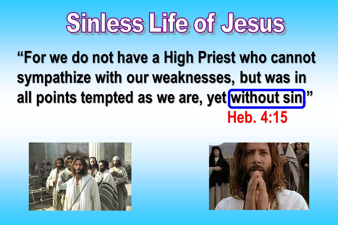"""For we do not have a High Priest who cannot sympathize with our weaknesses, but was in all points tempted as we are, yet without sin."" Heb. 4:15"