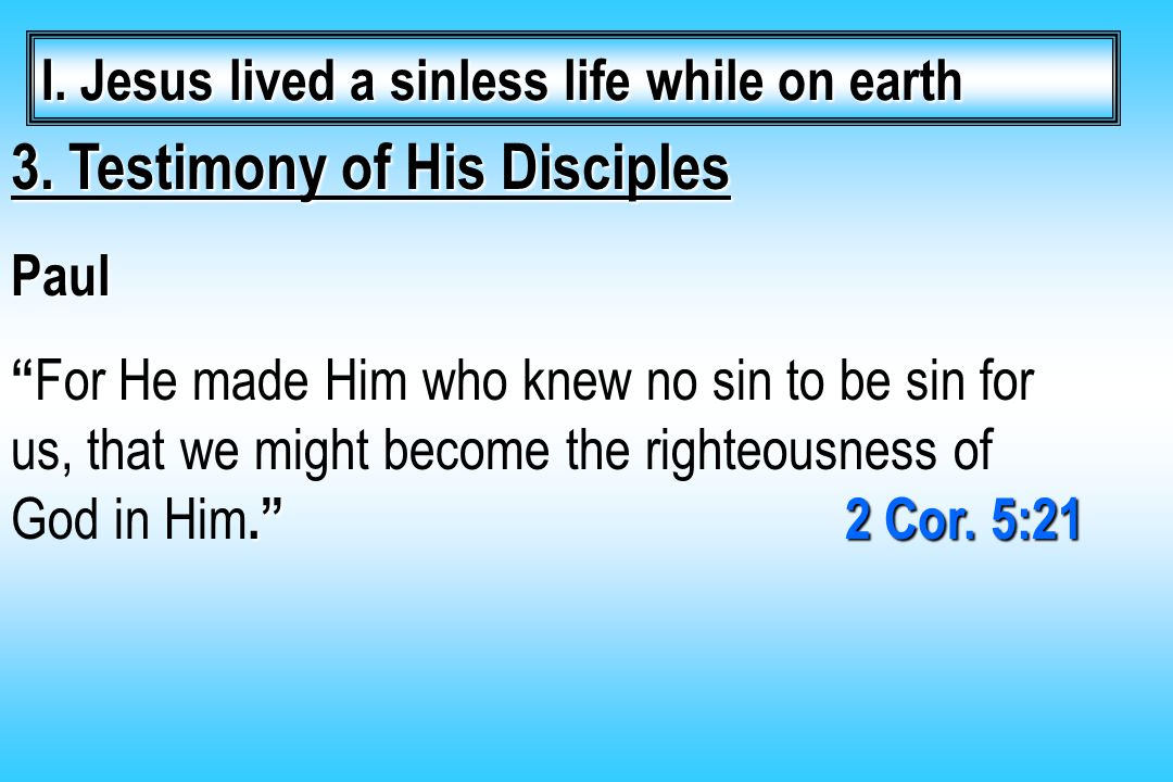 "3. Testimony of His Disciples Paul ""."" 2 Cor. 5:21 "" For He made Him who knew no sin to be sin for us, that we might become the righteousness of God i"