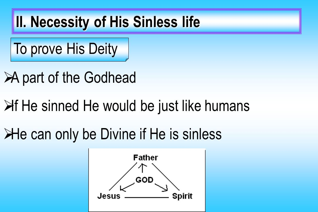 II. Necessity of His Sinless life To prove His Deity  A part of the Godhead  If He sinned He would be just like humans  He can only be Divine if He