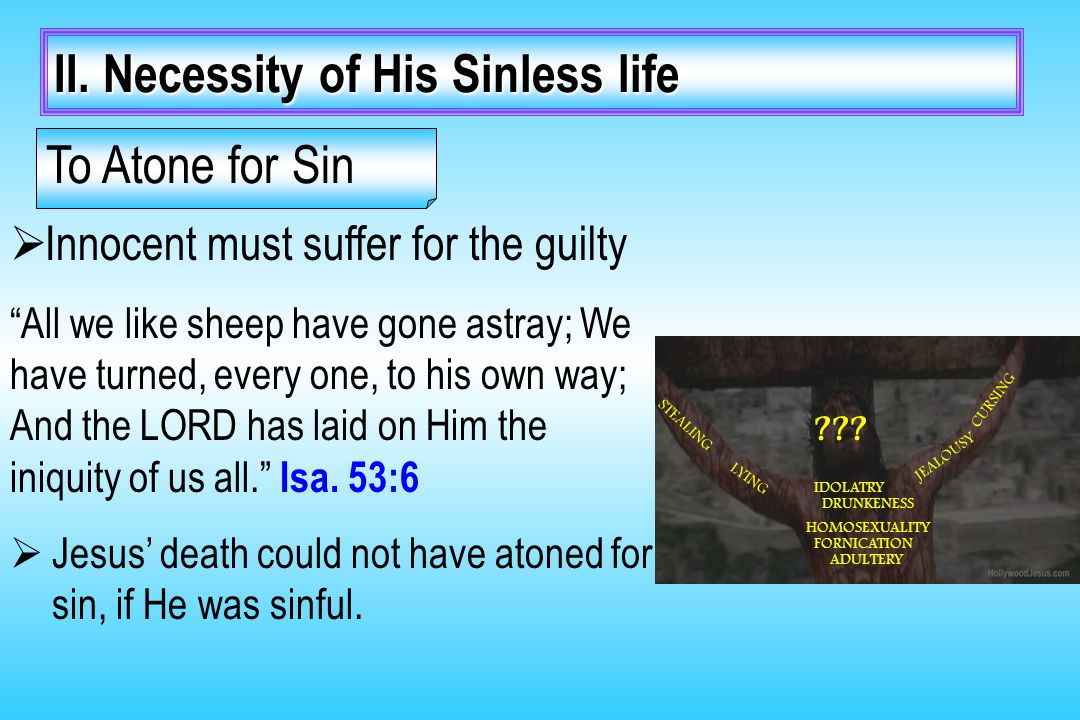 "II. Necessity of His Sinless life  Innocent must suffer for the guilty ""All we like sheep have gone astray; We have turned, every one, to his own way"
