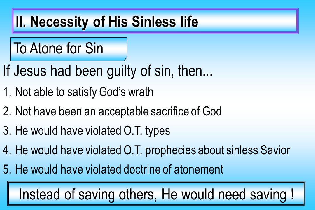 II. Necessity of His Sinless life If Jesus had been guilty of sin, then... 1.Not able to satisfy God's wrath 2.Not have been an acceptable sacrifice o