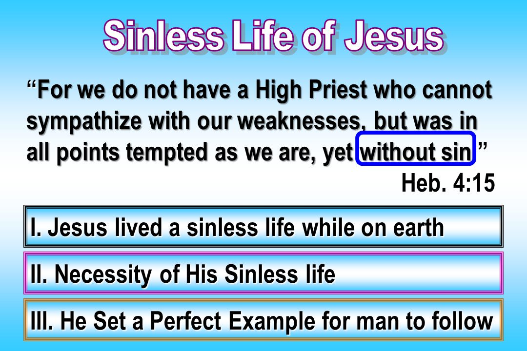 """For we do not have a High Priest who cannot sympathize with our weaknesses, but was in all points tempted as we are, yet without sin."" Heb. 4:15 I. J"