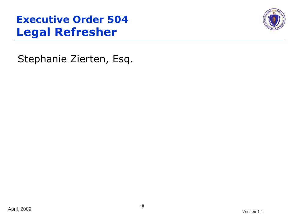 April, 2009 Version 1.4 18 Executive Order 504 Legal Refresher Stephanie Zierten, Esq.