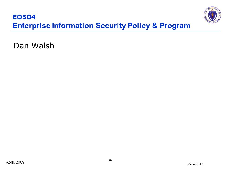 April, 2009 Version 1.4 34 EO504 Enterprise Information Security Policy & Program Dan Walsh