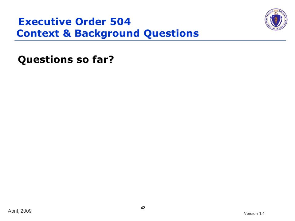 April, 2009 Version 1.4 42 Questions so far? Executive Order 504 Context & Background Questions
