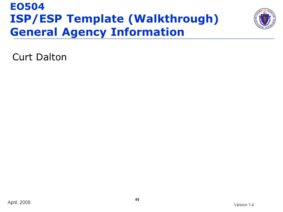 April, 2009 Version 1.4 44 EO504 ISP/ESP Template (Walkthrough) General Agency Information Curt Dalton