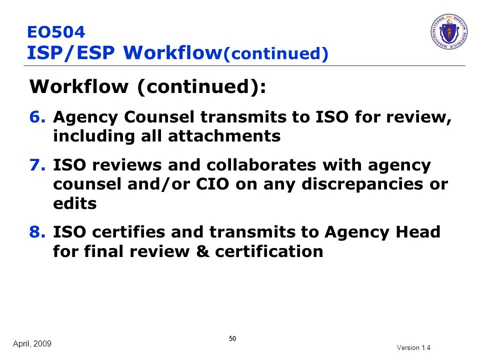April, 2009 Version 1.4 50 EO504 ISP/ESP Workflow (continued) Workflow (continued): 6.Agency Counsel transmits to ISO for review, including all attach