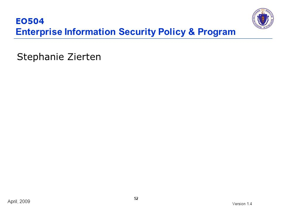 April, 2009 Version 1.4 52 EO504 Enterprise Information Security Policy & Program Stephanie Zierten