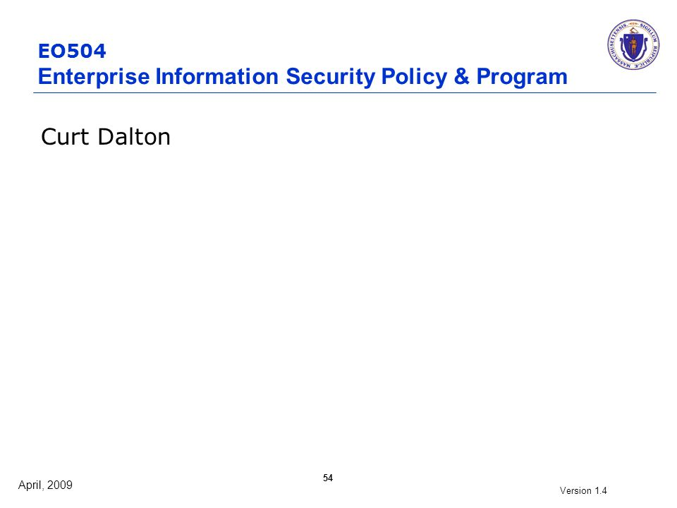 April, 2009 Version 1.4 54 EO504 Enterprise Information Security Policy & Program Curt Dalton