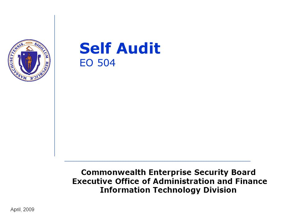 Commonwealth Enterprise Security Board Executive Office of Administration and Finance Information Technology Division April, 2009 Self Audit EO 504