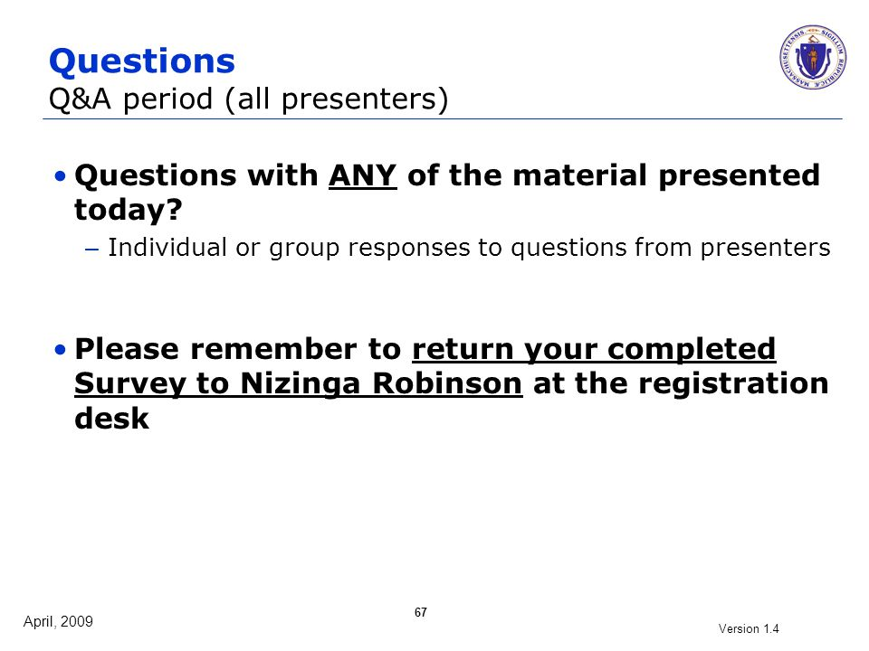 April, 2009 Version 1.4 67 Questions Q&A period (all presenters) Questions with ANY of the material presented today? – Individual or group responses t