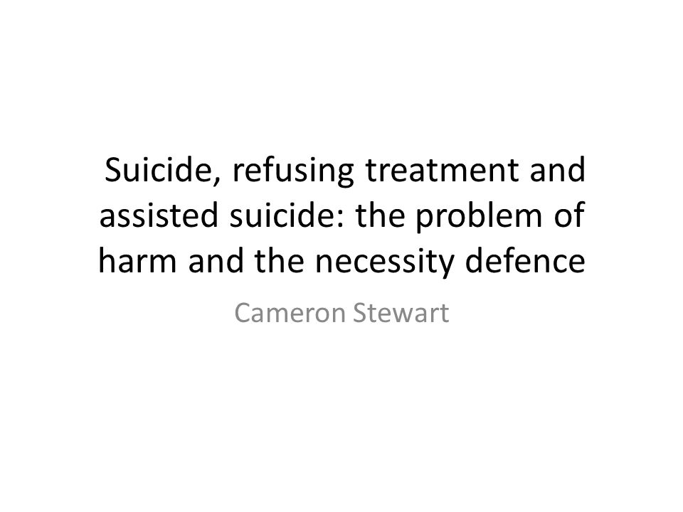 Suicide, refusing treatment and assisted suicide: the problem of harm and the necessity defence Cameron Stewart