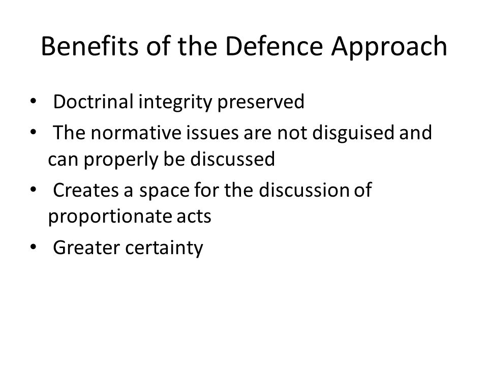 Benefits of the Defence Approach Doctrinal integrity preserved The normative issues are not disguised and can properly be discussed Creates a space for the discussion of proportionate acts Greater certainty