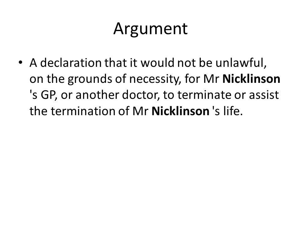 Argument A declaration that it would not be unlawful, on the grounds of necessity, for Mr Nicklinson s GP, or another doctor, to terminate or assist the termination of Mr Nicklinson s life.