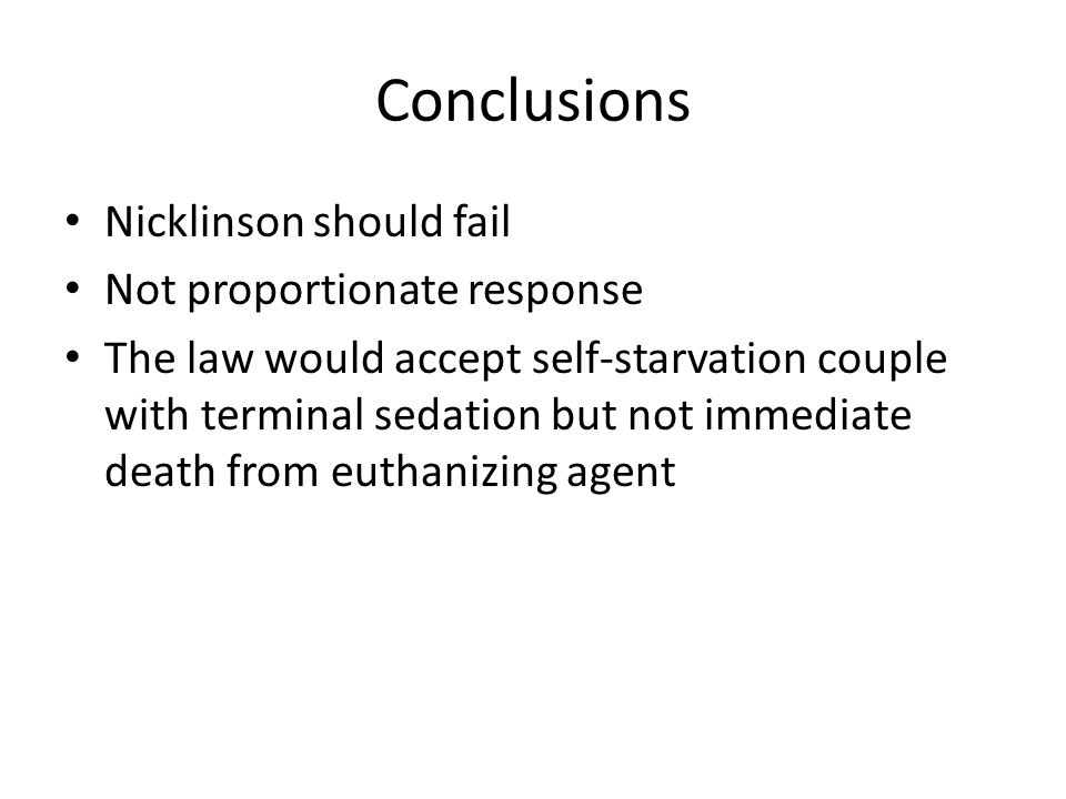 Conclusions Nicklinson should fail Not proportionate response The law would accept self-starvation couple with terminal sedation but not immediate dea