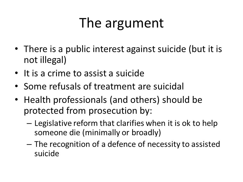 The argument There is a public interest against suicide (but it is not illegal) It is a crime to assist a suicide Some refusals of treatment are suici