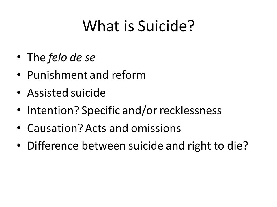 What is Suicide? The felo de se Punishment and reform Assisted suicide Intention? Specific and/or recklessness Causation? Acts and omissions Differenc