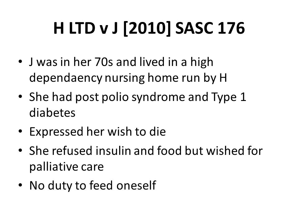 H LTD v J [2010] SASC 176 J was in her 70s and lived in a high dependaency nursing home run by H She had post polio syndrome and Type 1 diabetes Expre