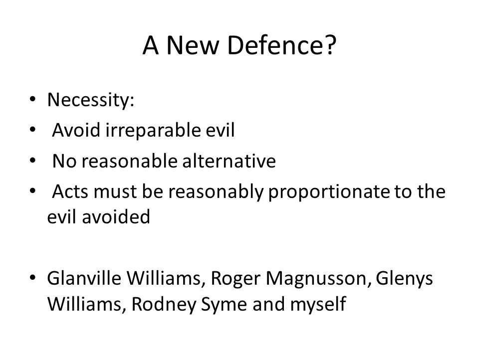 A New Defence? Necessity: Avoid irreparable evil No reasonable alternative Acts must be reasonably proportionate to the evil avoided Glanville William
