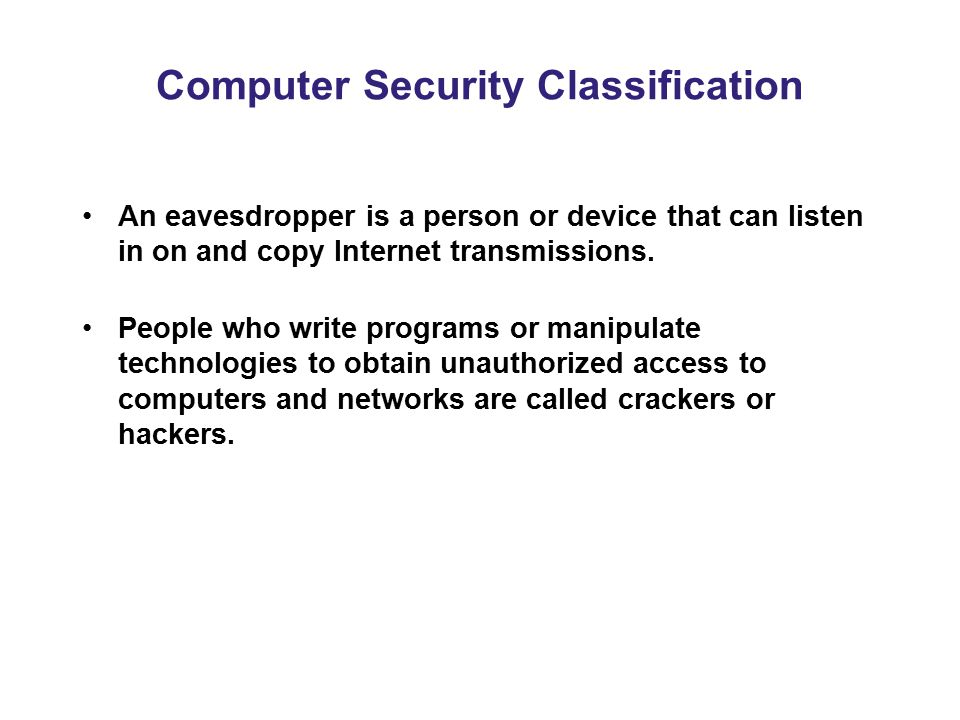 Computer Security Classification An eavesdropper is a person or device that can listen in on and copy Internet transmissions. People who write program