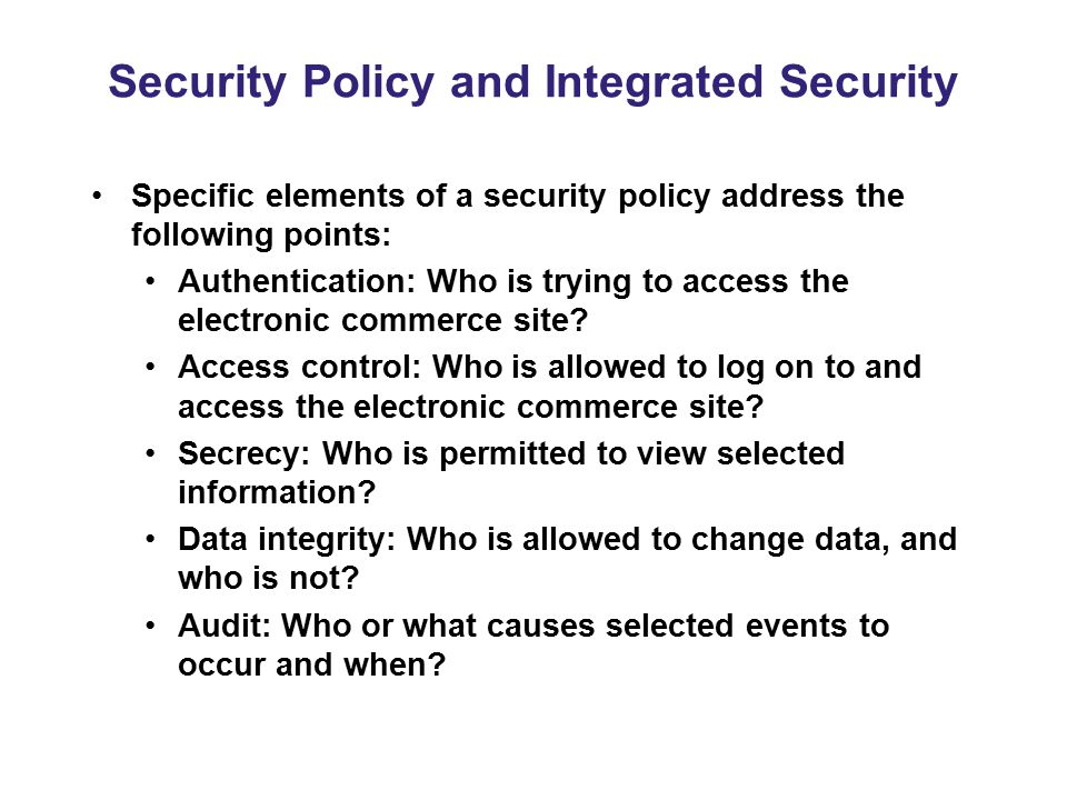 Security Policy and Integrated Security Specific elements of a security policy address the following points: Authentication: Who is trying to access t