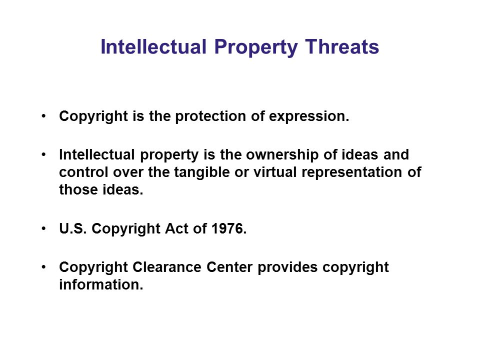 Intellectual Property Threats Copyright is the protection of expression. Intellectual property is the ownership of ideas and control over the tangible