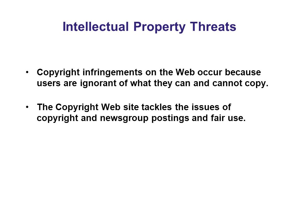 Intellectual Property Threats Copyright infringements on the Web occur because users are ignorant of what they can and cannot copy. The Copyright Web