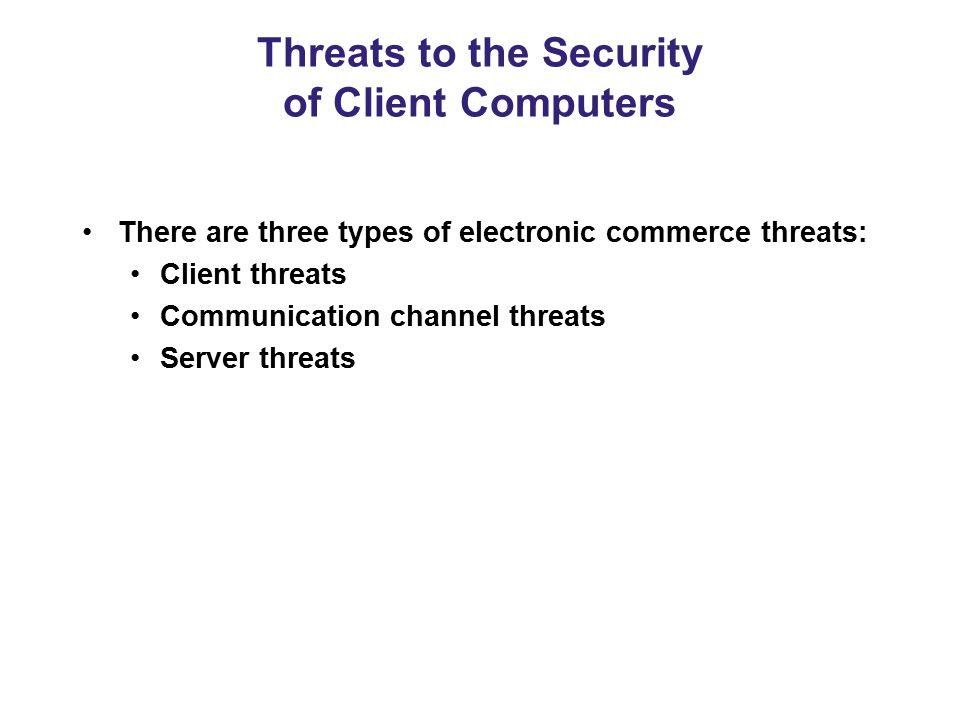 Threats to the Security of Client Computers There are three types of electronic commerce threats: Client threats Communication channel threats Server
