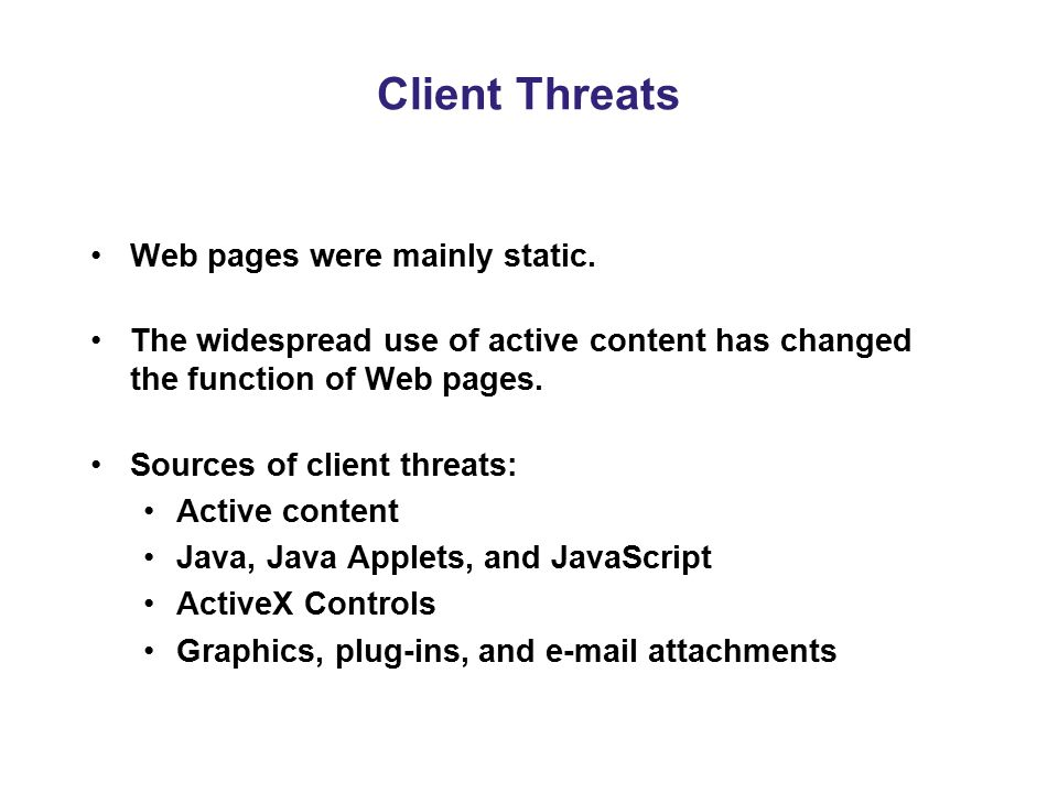Client Threats Web pages were mainly static. The widespread use of active content has changed the function of Web pages. Sources of client threats: Ac