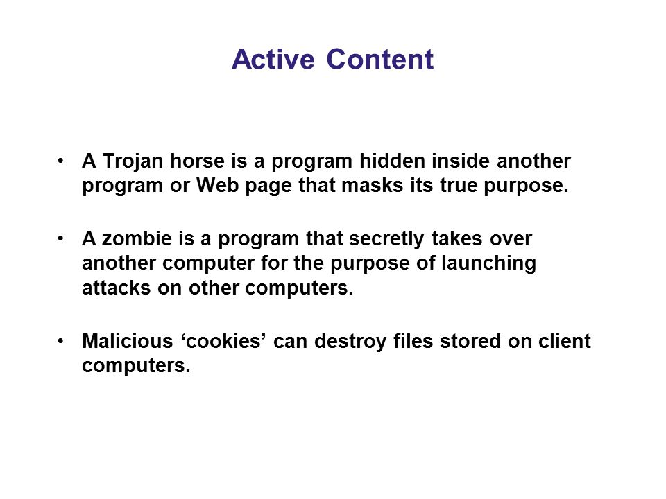 A Trojan horse is a program hidden inside another program or Web page that masks its true purpose. A zombie is a program that secretly takes over anot