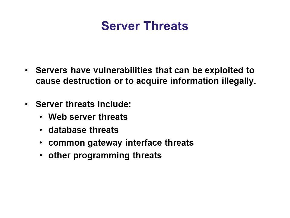 Server Threats Servers have vulnerabilities that can be exploited to cause destruction or to acquire information illegally. Server threats include: We