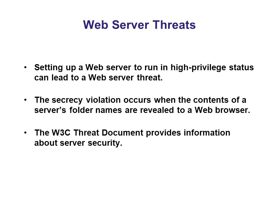 Web Server Threats Setting up a Web server to run in high-privilege status can lead to a Web server threat. The secrecy violation occurs when the cont