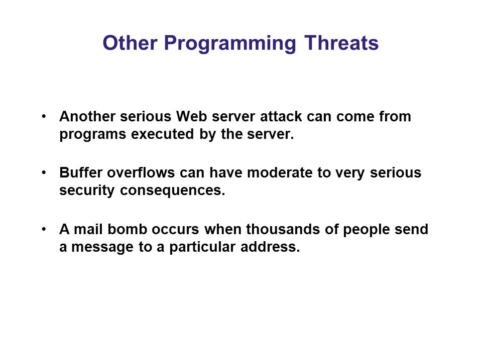 Other Programming Threats Another serious Web server attack can come from programs executed by the server. Buffer overflows can have moderate to very