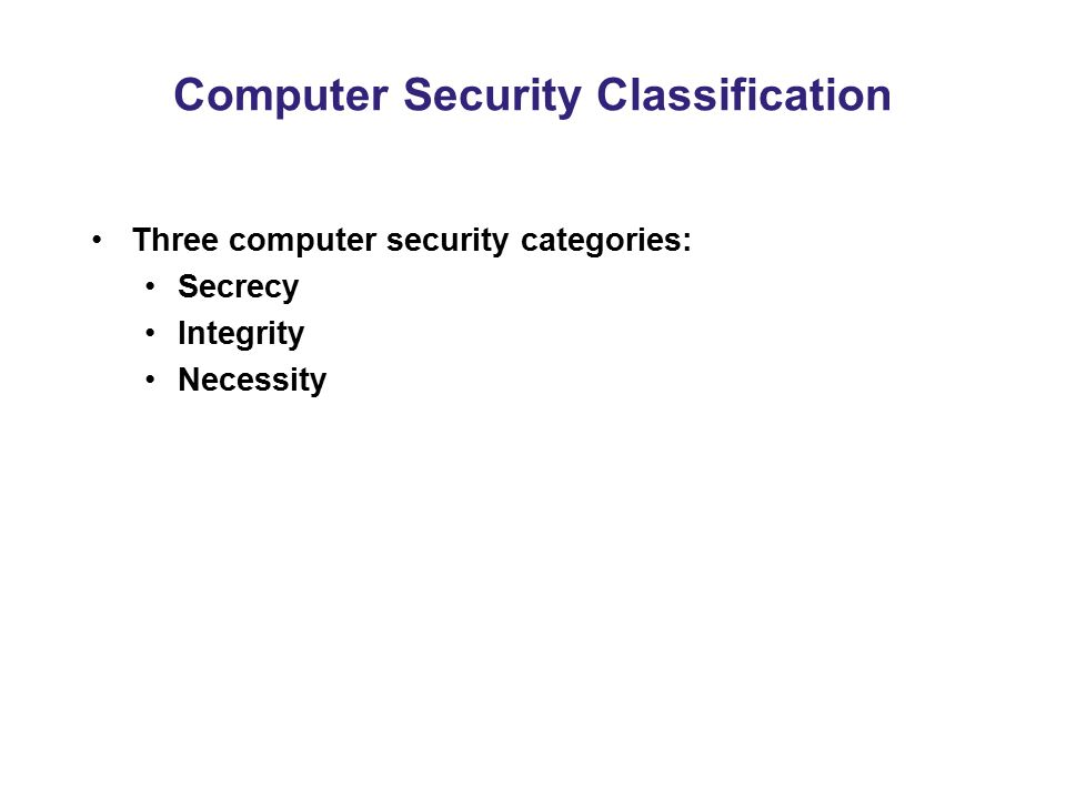 Computer Security Classification Three computer security categories: Secrecy Integrity Necessity