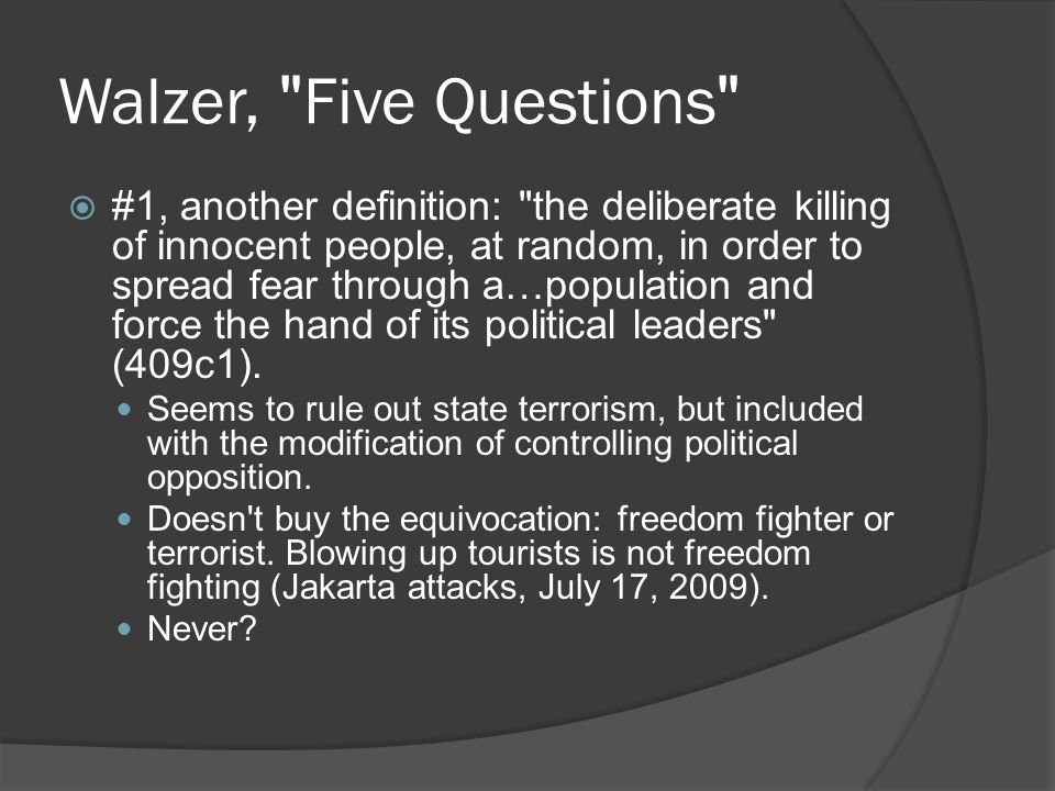 Walzer, Five Questions  #1, another definition: the deliberate killing of innocent people, at random, in order to spread fear through a…population and force the hand of its political leaders (409c1).