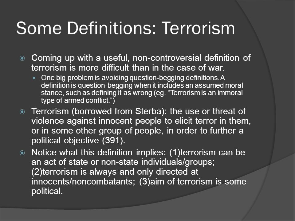 Some Definitions: Terrorism  Coming up with a useful, non-controversial definition of terrorism is more difficult than in the case of war.