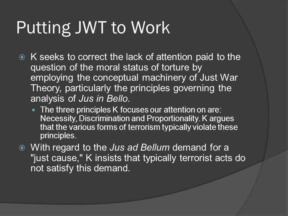 Putting JWT to Work  K seeks to correct the lack of attention paid to the question of the moral status of torture by employing the conceptual machinery of Just War Theory, particularly the principles governing the analysis of Jus in Bello.