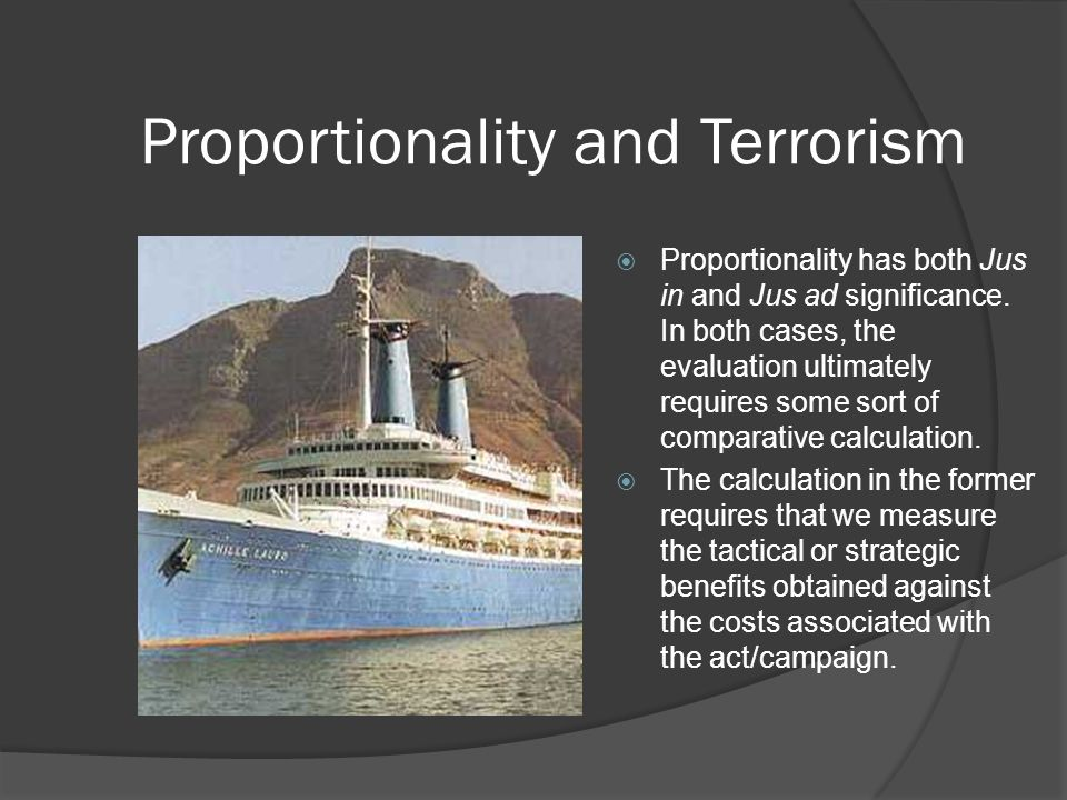 Proportionality and Terrorism  Proportionality has both Jus in and Jus ad significance.
