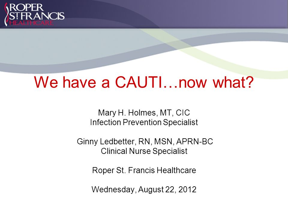 We have a CAUTI…now what. Mary H.
