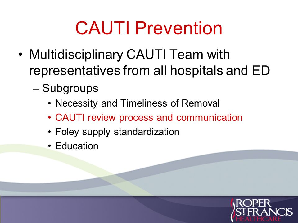 CAUTI Prevention Multidisciplinary CAUTI Team with representatives from all hospitals and ED –Subgroups Necessity and Timeliness of Removal CAUTI review process and communication Foley supply standardization Education